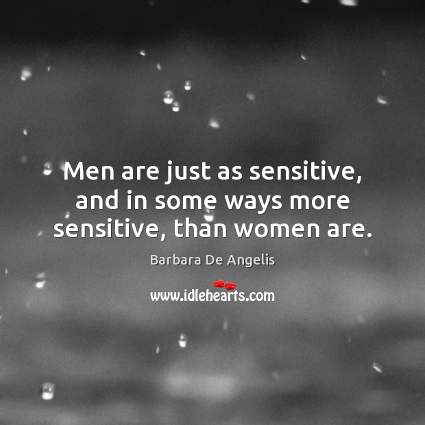 Men are just as sensitive, and in some ways more sensitive, than women are. Image