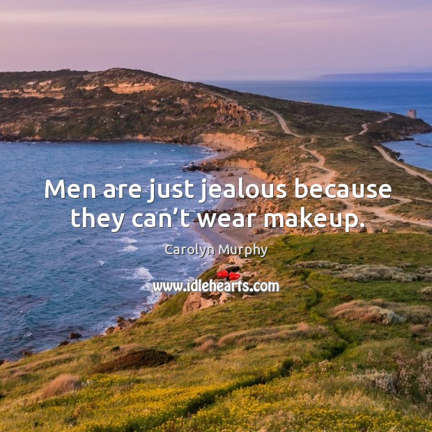 Men are just jealous because they can't wear makeup. Image