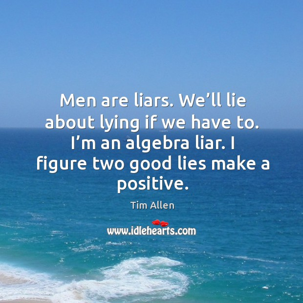 Men are liars. We'll lie about lying if we have to. I'm an algebra liar. I figure two good lies make a positive. Image