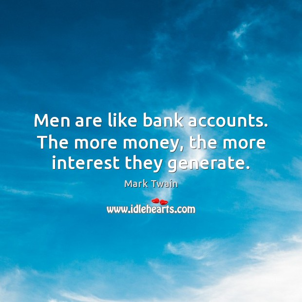 Image, Men are like bank accounts. The more money, the more interest they generate.