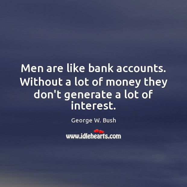 Men are like bank accounts. Without a lot of money they don't generate a lot of interest. Image