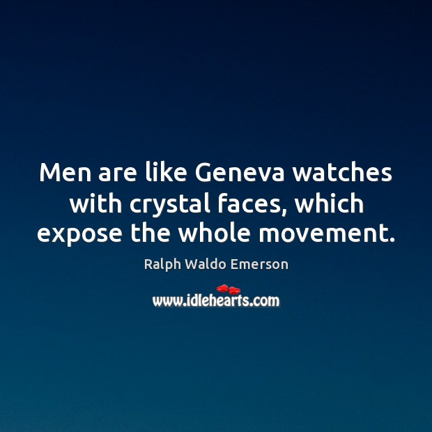 Men are like Geneva watches with crystal faces, which expose the whole movement. Ralph Waldo Emerson Picture Quote