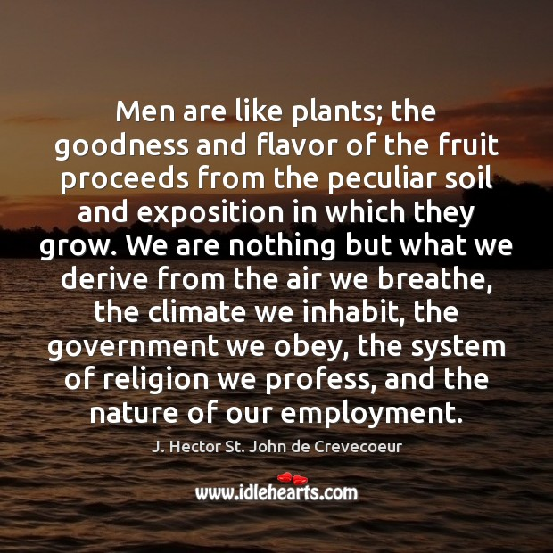 Men are like plants; the goodness and flavor of the fruit proceeds Image
