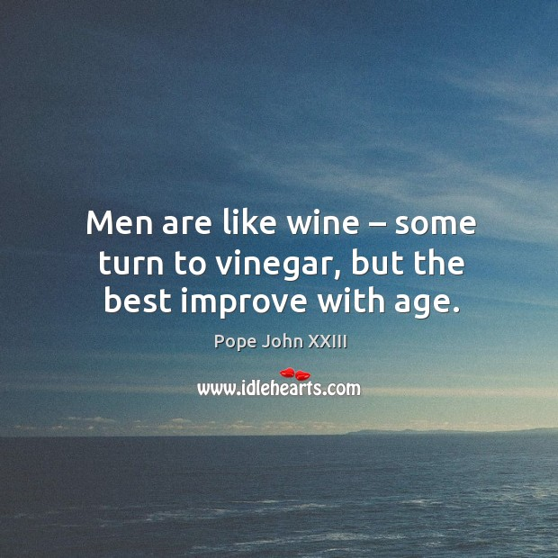 Men are like wine – some turn to vinegar, but the best improve with age. Image