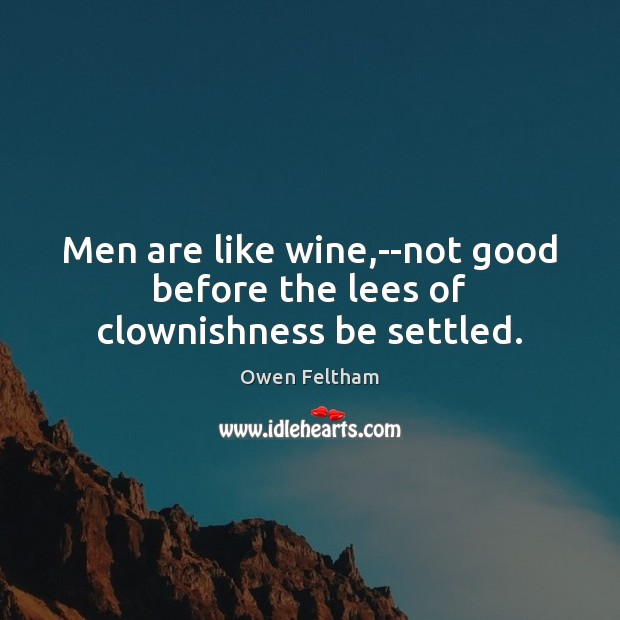 Men are like wine,–not good before the lees of clownishness be settled. Owen Feltham Picture Quote