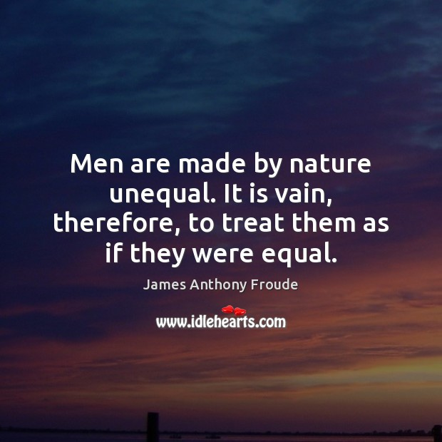Image, Men are made by nature unequal. It is vain, therefore, to treat
