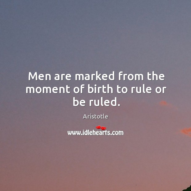 Image, Men are marked from the moment of birth to rule or be ruled.