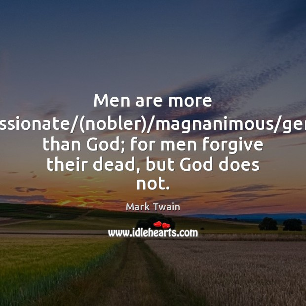 Men are more compassionate/(nobler)/magnanimous/generous than God; for men forgive Image