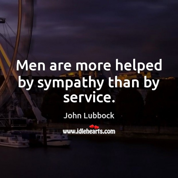 Men are more helped by sympathy than by service. Image