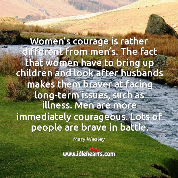 Men are more immediately courageous. Lots of people are brave in battle. Image