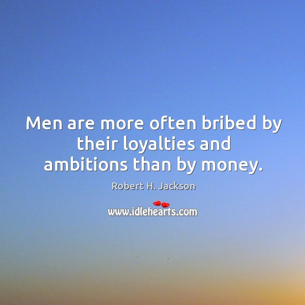 Men are more often bribed by their loyalties and ambitions than by money. Robert H. Jackson Picture Quote