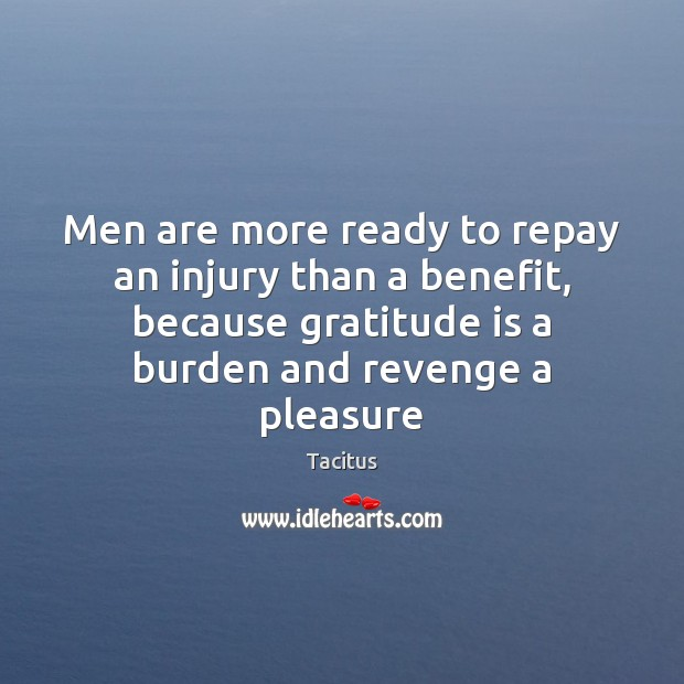 Men are more ready to repay an injury than a benefit, because Tacitus Picture Quote