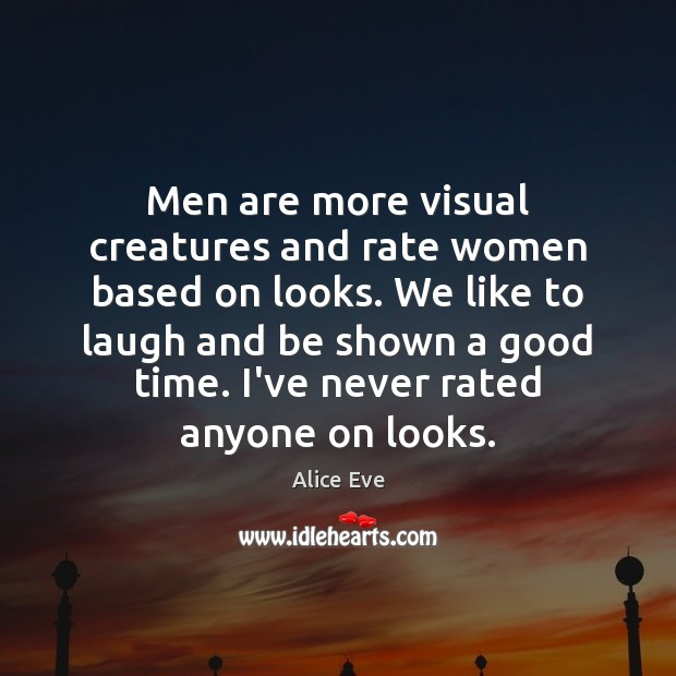 Men are more visual creatures and rate women based on looks. We Image