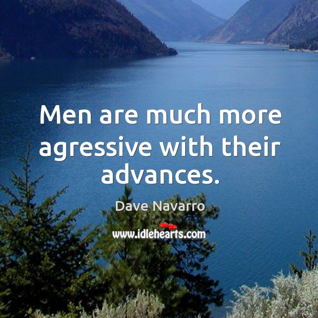 Image, Men are much more agressive with their advances.