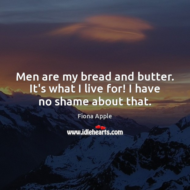 Men are my bread and butter. It's what I live for! I have no shame about that. Fiona Apple Picture Quote