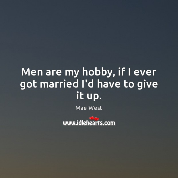 Men are my hobby, if I ever got married I'd have to give it up. Image