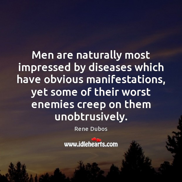 Men are naturally most impressed by diseases which have obvious manifestations, yet Rene Dubos Picture Quote