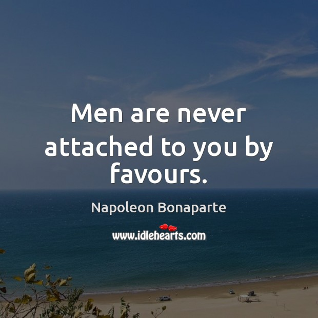 Men are never attached to you by favours. Image