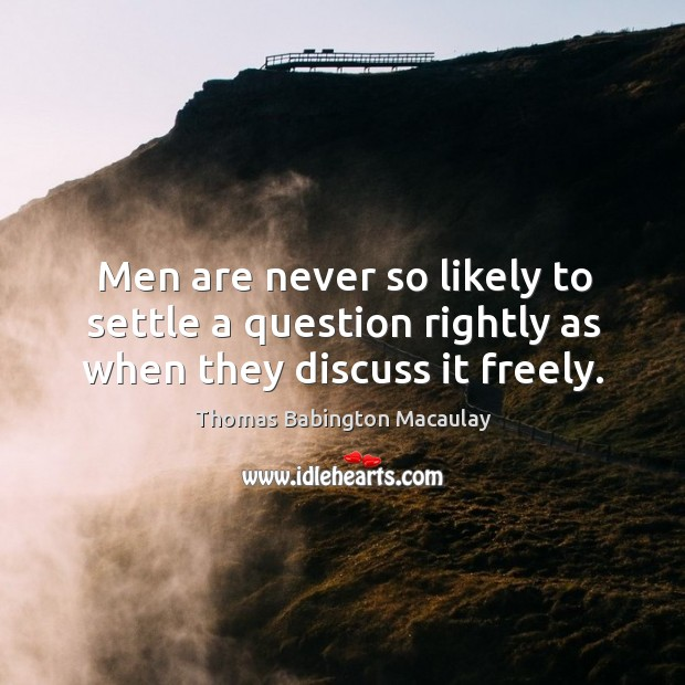 Men are never so likely to settle a question rightly as when they discuss it freely. Thomas Babington Macaulay Picture Quote