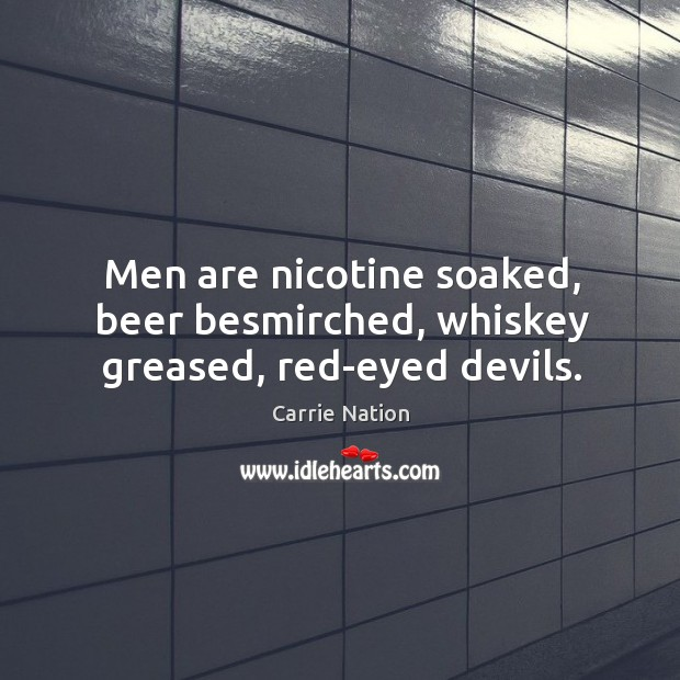Men are nicotine soaked, beer besmirched, whiskey greased, red-eyed devils. Image