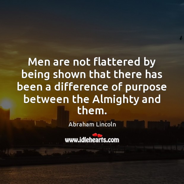 Men are not flattered by being shown that there has been a Abraham Lincoln Picture Quote