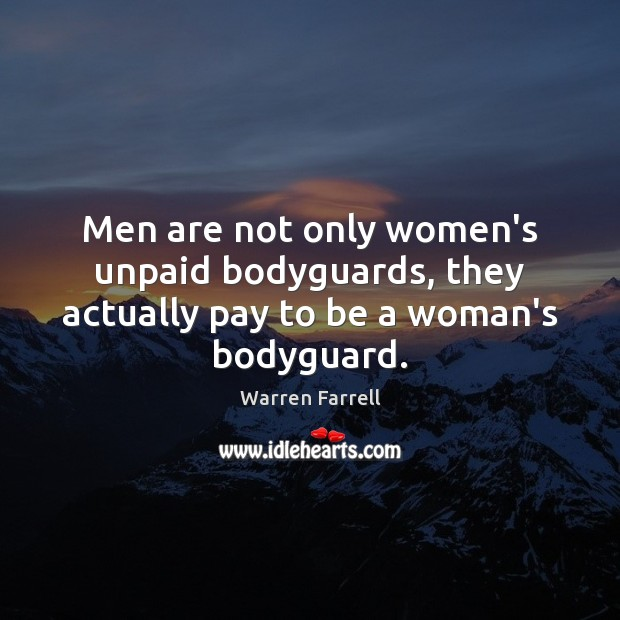 Men are not only women's unpaid bodyguards, they actually pay to be a woman's bodyguard. Image