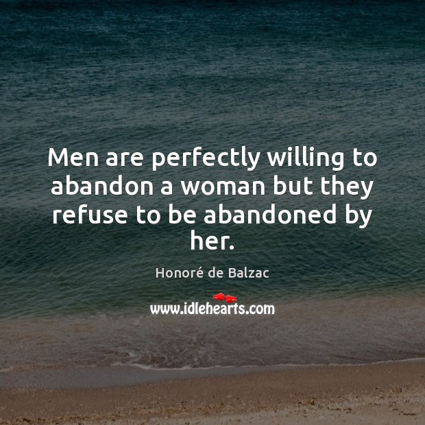 Image, Men are perfectly willing to abandon a woman but they refuse to be abandoned by her.