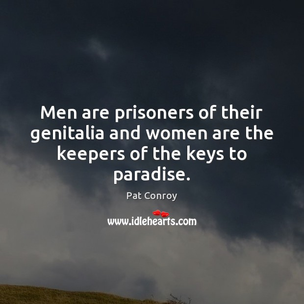 Men are prisoners of their genitalia and women are the keepers of the keys to paradise. Pat Conroy Picture Quote