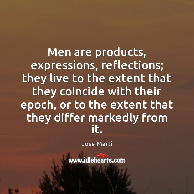 Men are products, expressions, reflections; they live to the extent that they Image