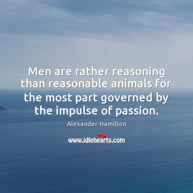 Men are rather reasoning than reasonable animals for the most part governed Image