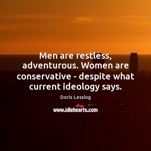 Men are restless, adventurous. Women are conservative – despite what current ideology Doris Lessing Picture Quote