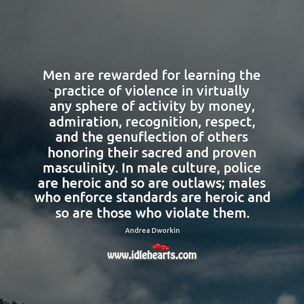 Men are rewarded for learning the practice of violence in virtually any Andrea Dworkin Picture Quote