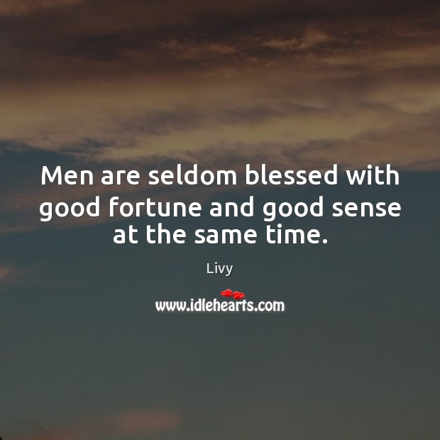 Men are seldom blessed with good fortune and good sense at the same time. Livy Picture Quote