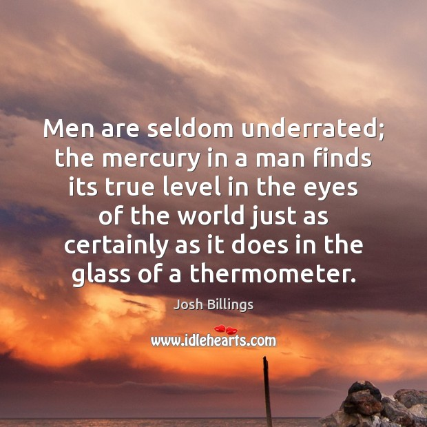 Image, Men are seldom underrated; the mercury in a man finds its true