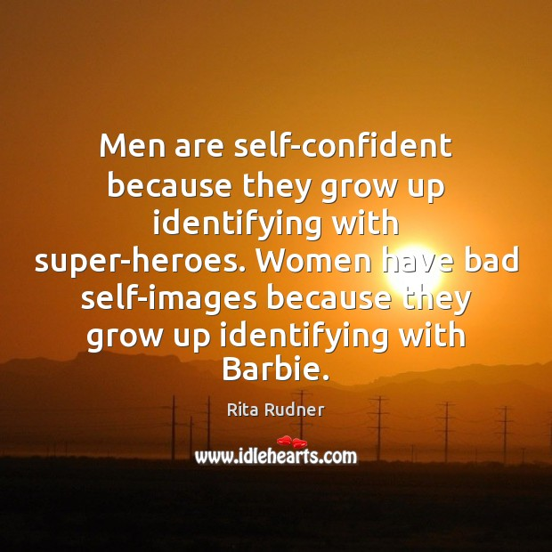Men are self-confident because they grow up identifying with super-heroes. Women have Image