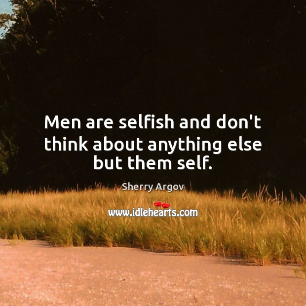 Image, Men are selfish and don't think about anything else but them self.