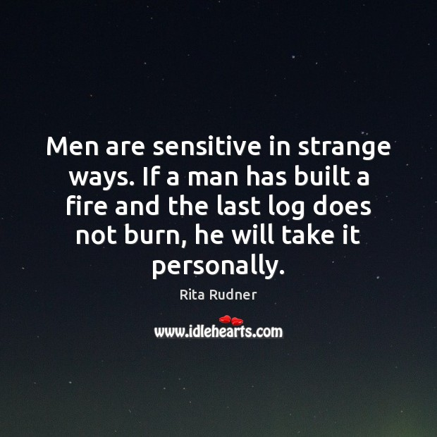 Men are sensitive in strange ways. If a man has built a Image