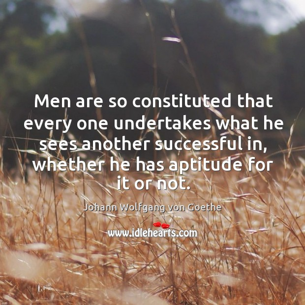 Men are so constituted that every one undertakes what he sees another Image