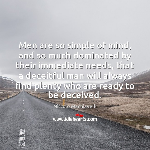 Men are so simple of mind, and so much dominated by their Niccolo Machiavelli Picture Quote
