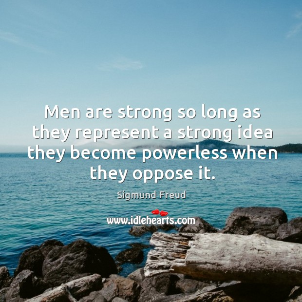 Men are strong so long as they represent a strong idea they become powerless when they oppose it. Image