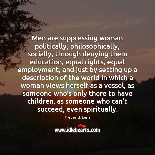 Men are suppressing woman politically, philosophically, socially, through denying them education, equal Image
