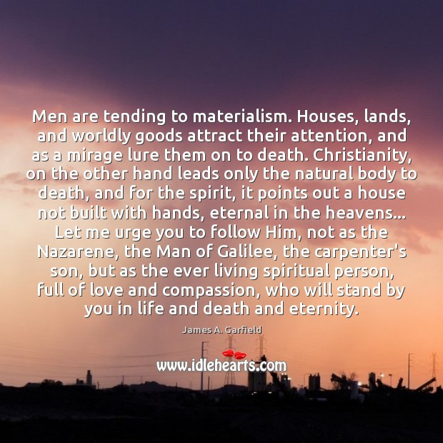 James A. Garfield Picture Quote image saying: Men are tending to materialism. Houses, lands, and worldly goods attract their
