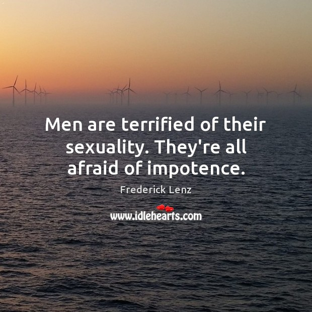 Men are terrified of their sexuality. They're all afraid of impotence. Frederick Lenz Picture Quote