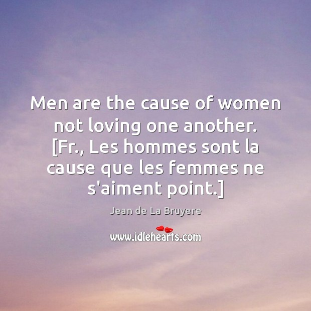 Men are the cause of women not loving one another. [Fr., Les Jean de La Bruyere Picture Quote