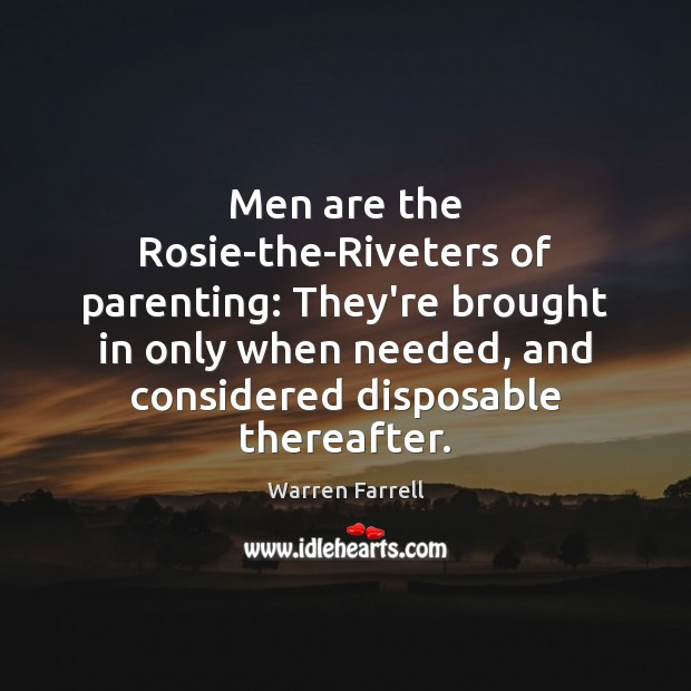 Men are the Rosie-the-Riveters of parenting: They're brought in only when needed, Warren Farrell Picture Quote