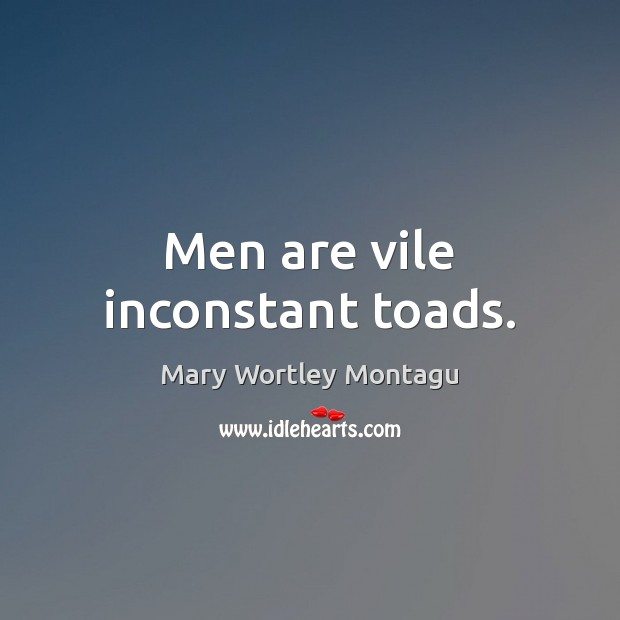 Men are vile inconstant toads. Mary Wortley Montagu Picture Quote