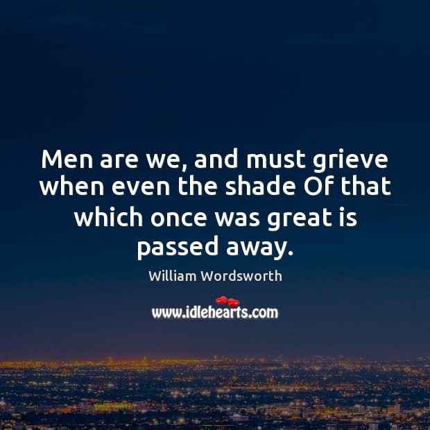 Image, Men are we, and must grieve when even the shade Of that