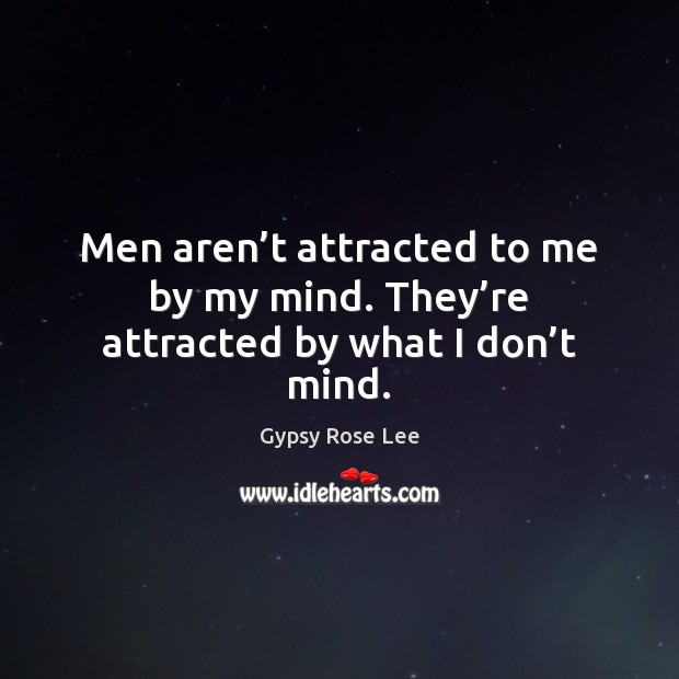 Men aren't attracted to me by my mind. They're attracted by what I don't mind. Image