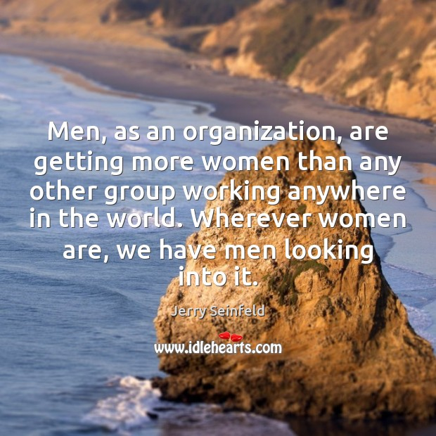 Men, as an organization, are getting more women than any other group Jerry Seinfeld Picture Quote