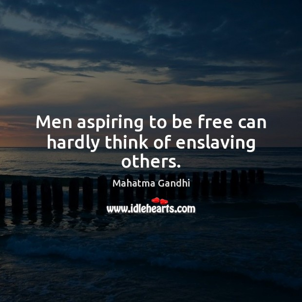 Men aspiring to be free can hardly think of enslaving others. Image